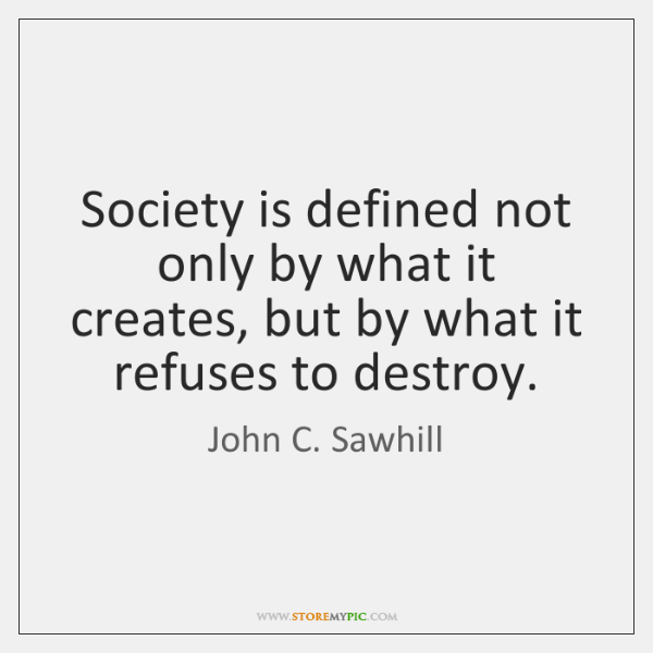 Society is defined not only by what it creates, but by what ...