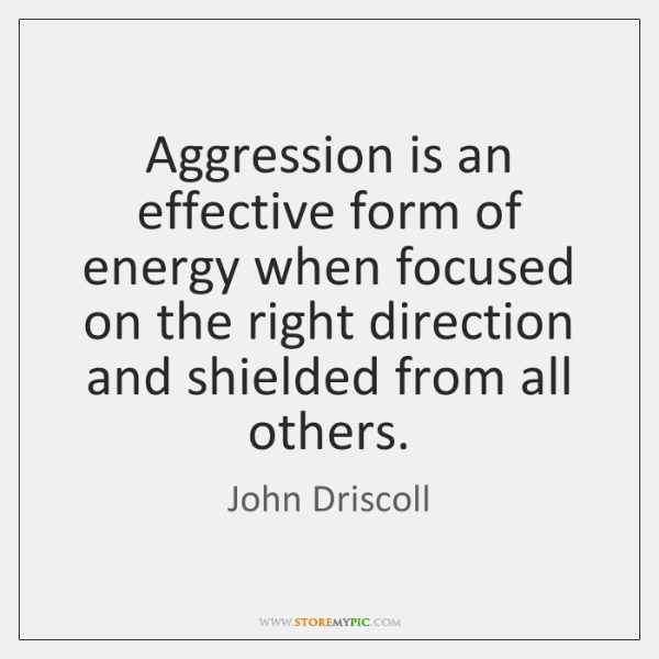 Aggression is an effective form of energy when focused on the right ...