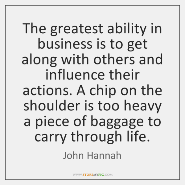 The greatest ability in business is to get along with others and ...