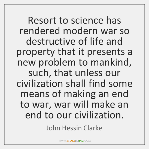 Resort to science has rendered modern war so destructive of life and ...