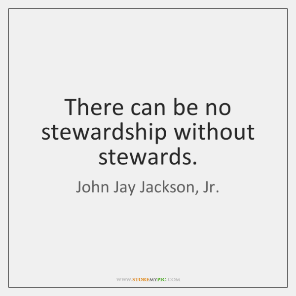 There can be no stewardship without stewards.