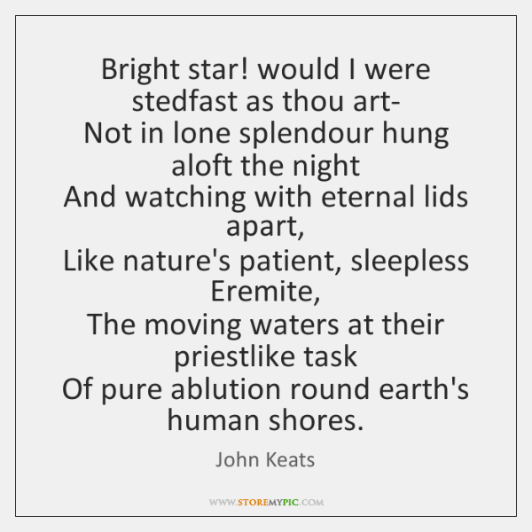Bright star! would I were stedfast as thou art-   Not in lone ...