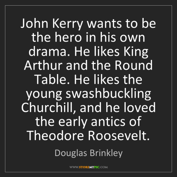 Douglas Brinkley: John Kerry wants to be the hero in his own drama. He...