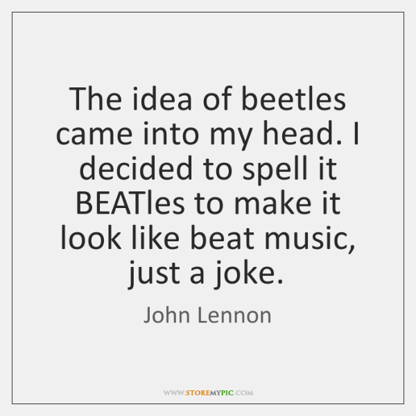 The idea of beetles came into my head. I decided to spell ...
