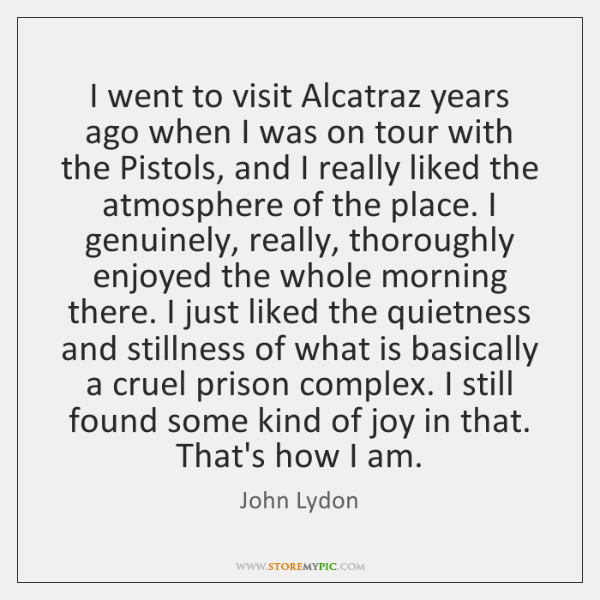 I went to visit Alcatraz years ago when I was on tour ...