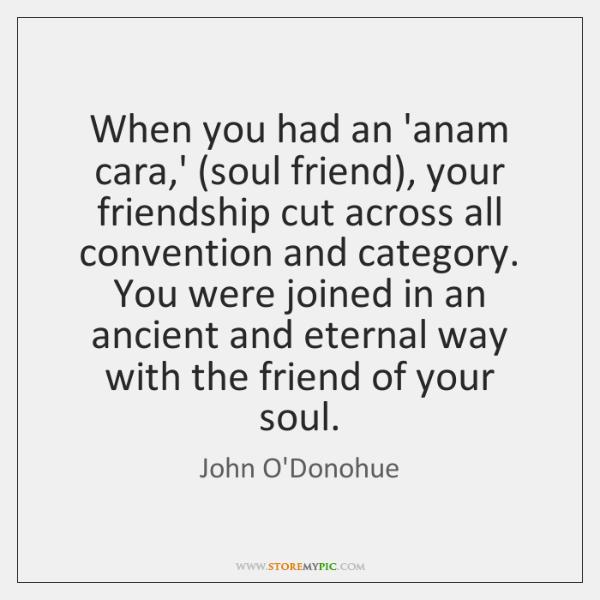 When you had an 'anam cara,' (soul friend), your friendship cut ...