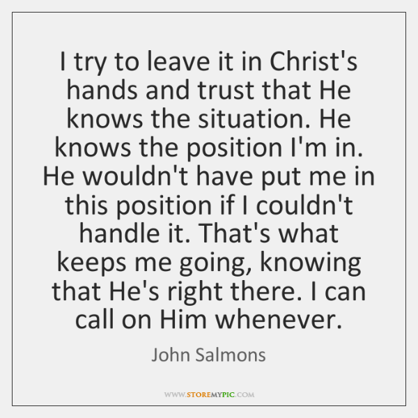 I try to leave it in Christ's hands and trust that He ...