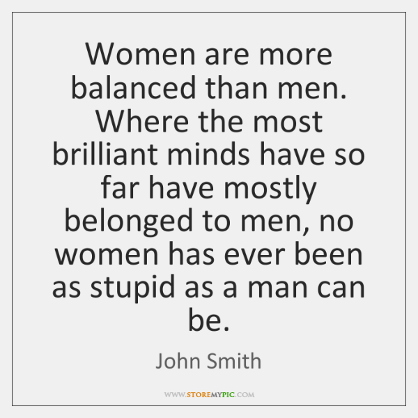 Women are more balanced than men. Where the most brilliant minds have ...