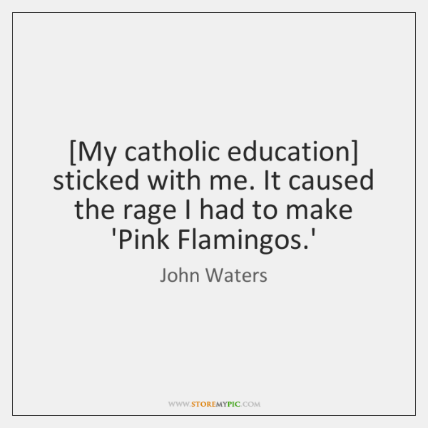 [My catholic education] sticked with me. It caused the rage I had ...