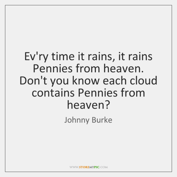 Every time it rains, it rains Pennies from heaven. Don't you know ...