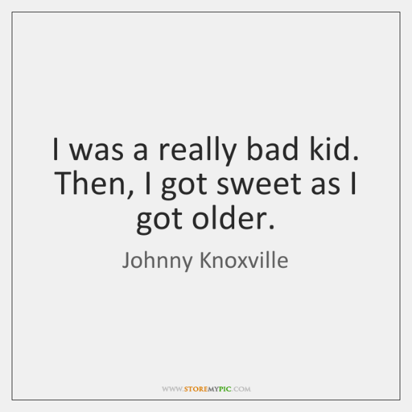 I was a really bad kid. Then, I got sweet as I ...