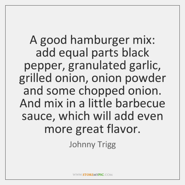 A good hamburger mix: add equal parts black pepper, granulated garlic, grilled ...