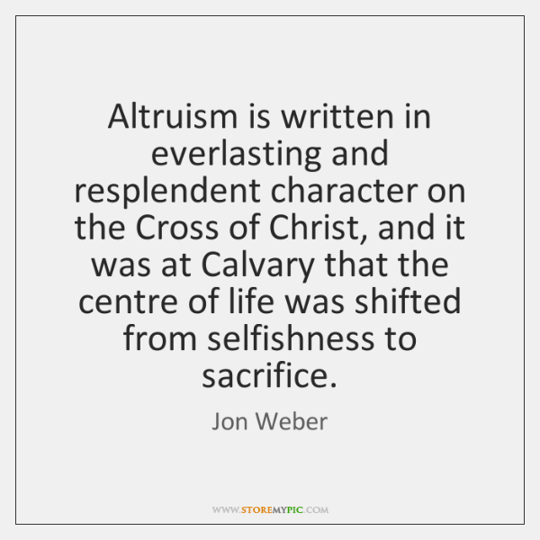 Altruism is written in everlasting and resplendent character on the Cross of ...
