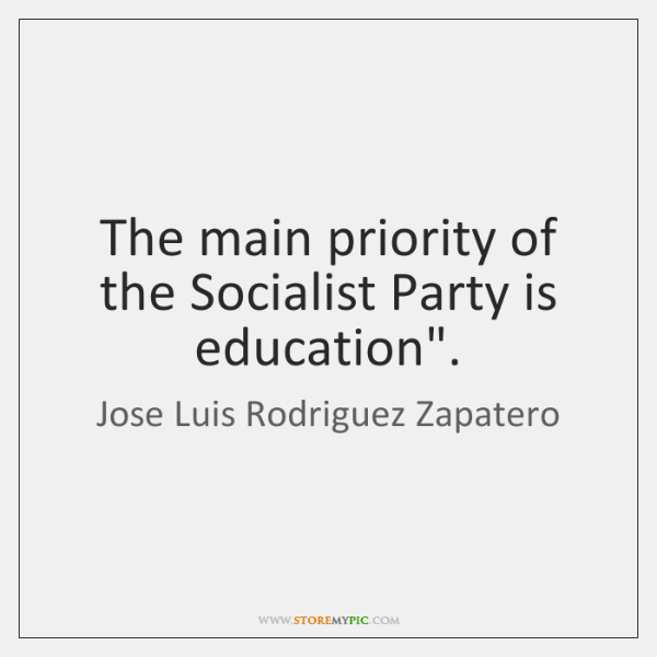 "The main priority of the Socialist Party is education""."