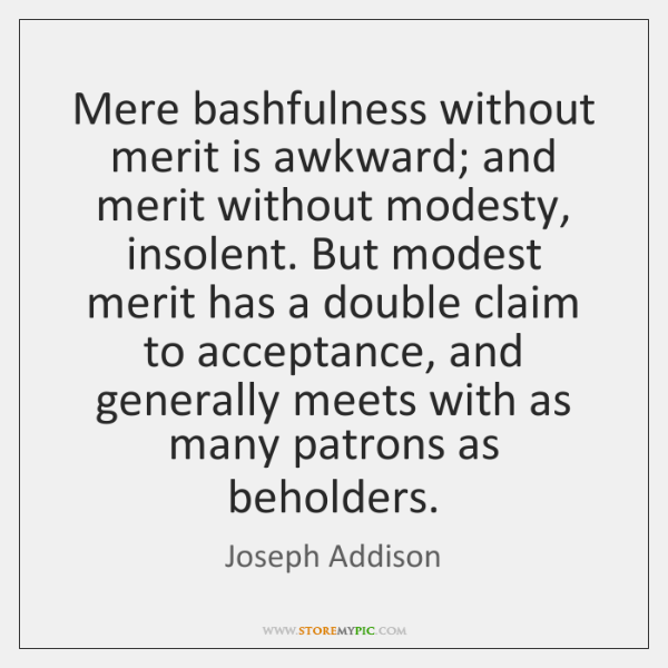 Mere bashfulness without merit is awkward; and merit without modesty, insolent. But ...