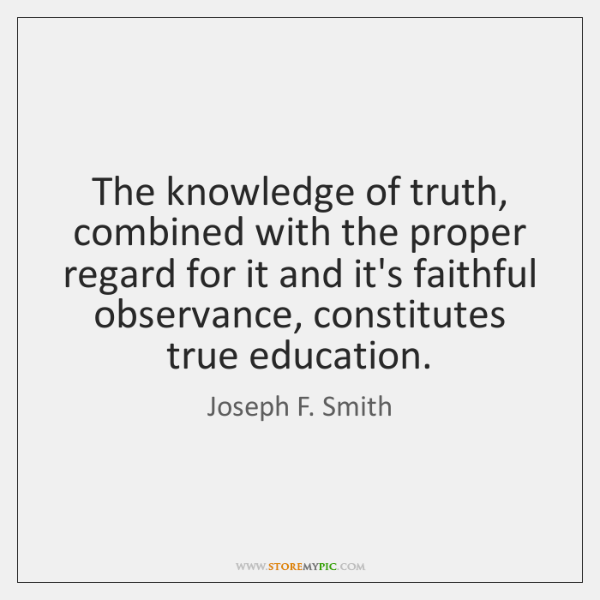 The knowledge of truth, combined with the proper regard for it and ...