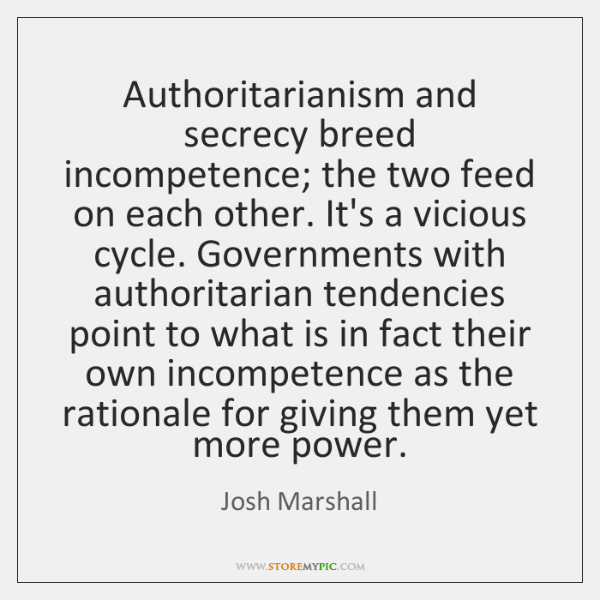Authoritarianism and secrecy breed incompetence; the two feed on each other. It's ...