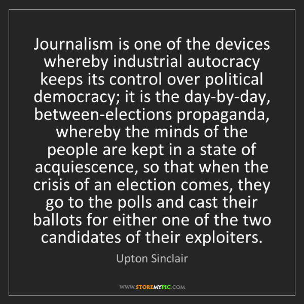 Upton Sinclair: Journalism is one of the devices whereby industrial autocracy...