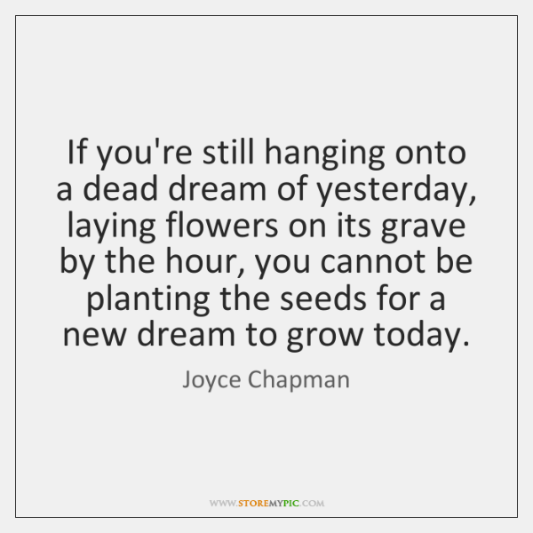 If you're still hanging onto a dead dream of yesterday, laying flowers ...