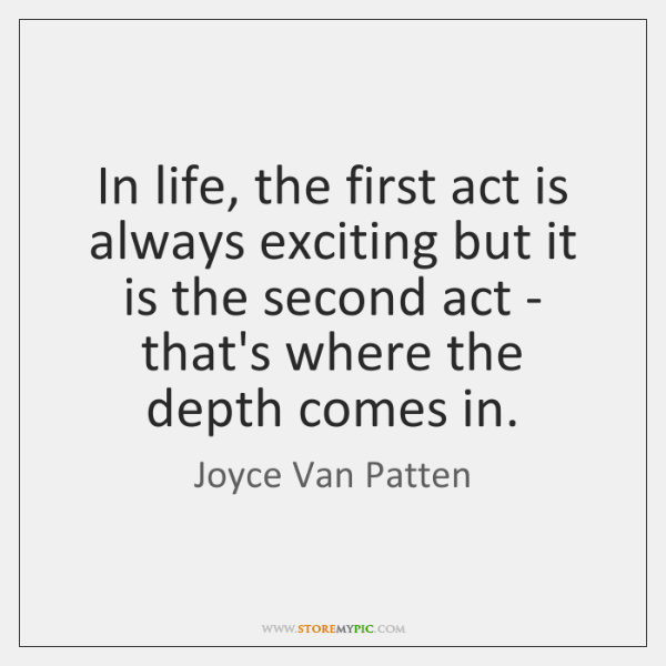 In life, the first act is always exciting but it is the ...