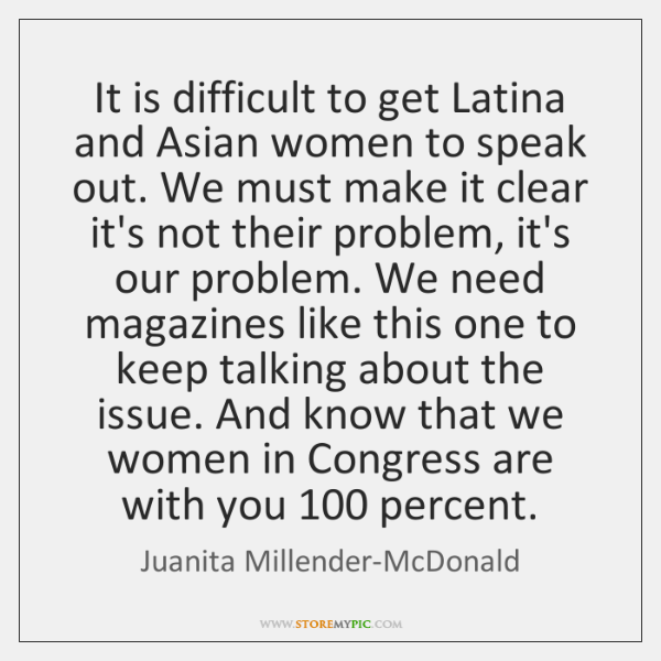 It is difficult to get Latina and Asian women to speak out. ...