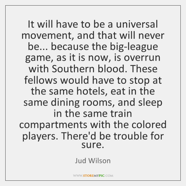 It will have to be a universal movement, and that will never ...