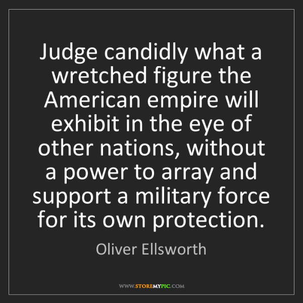 Oliver Ellsworth: Judge candidly what a wretched figure the American empire...