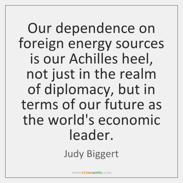 Our dependence on foreign energy sources is our Achilles heel, not just ...