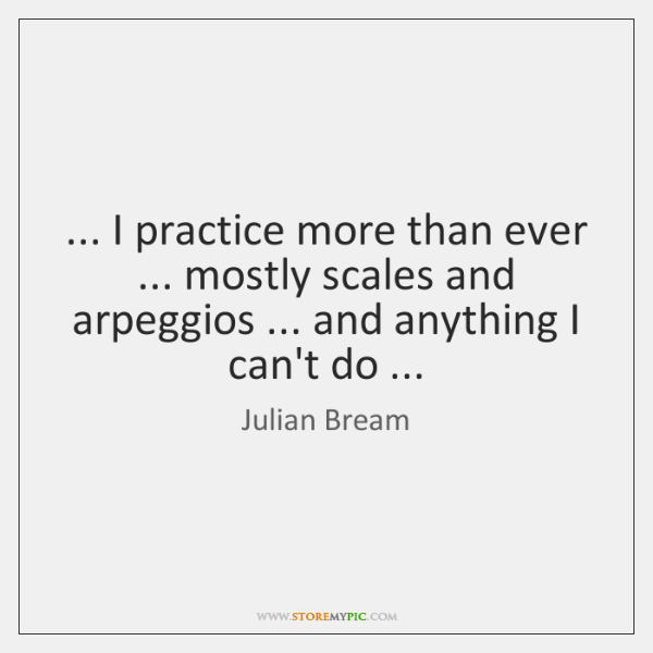 ... I practice more than ever ... mostly scales and arpeggios ... and anything I ...