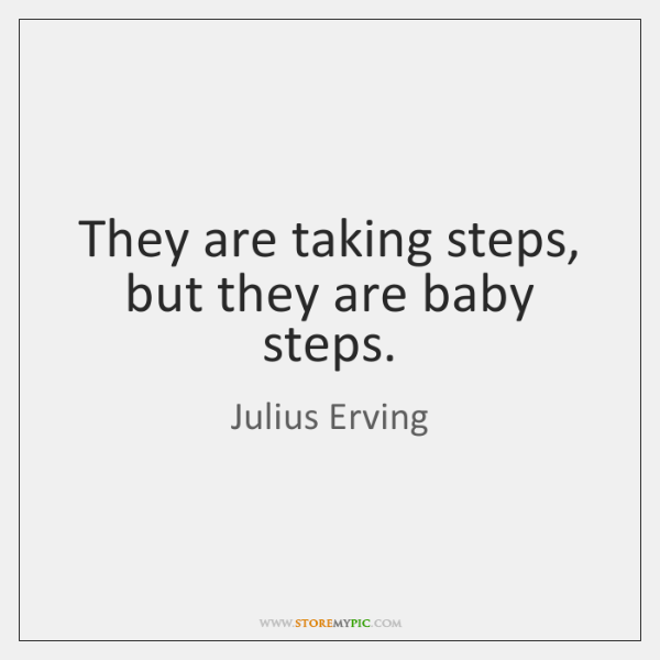 They are taking steps, but they are baby steps.