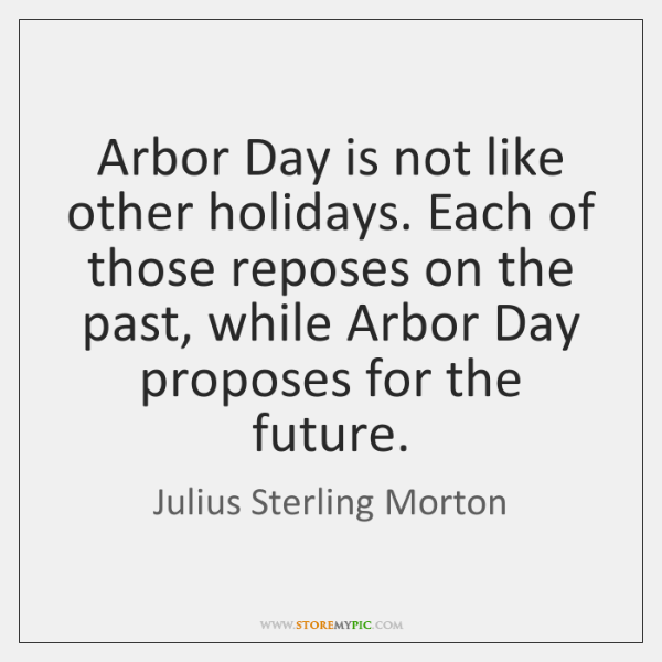 Arbor Day is not like other holidays. Each of those reposes on ...