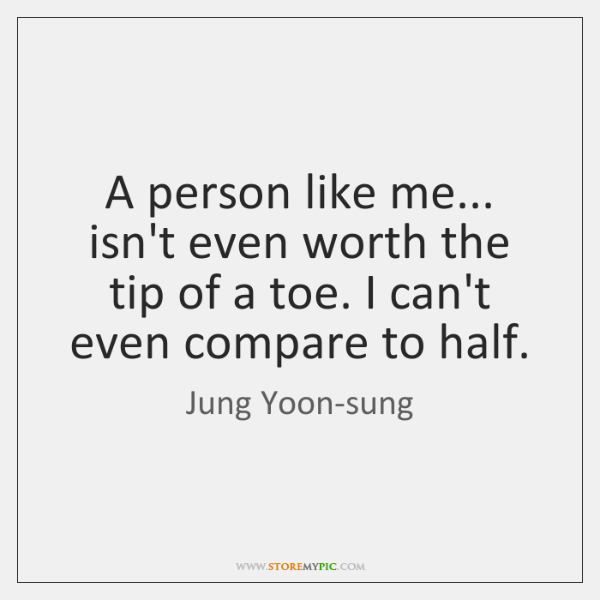 A person like me... isn't even worth the tip of a toe. ...