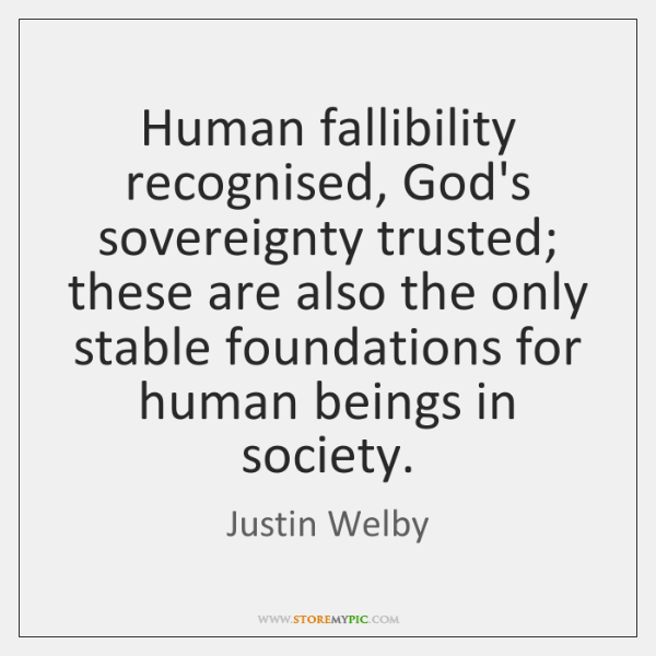 Human fallibility recognised, God's sovereignty trusted; these are also the only stable ...