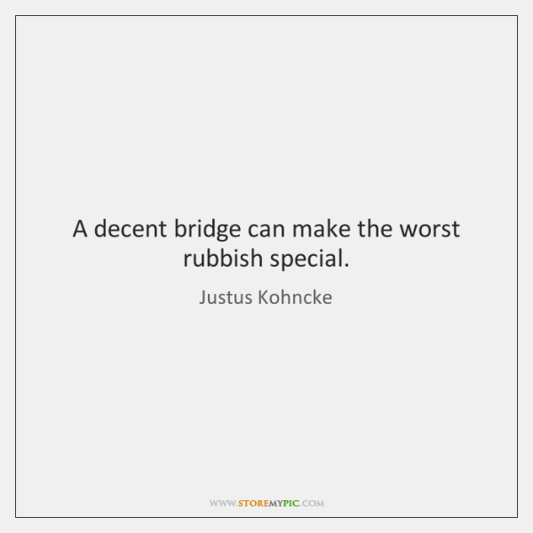 A decent bridge can make the worst rubbish special.