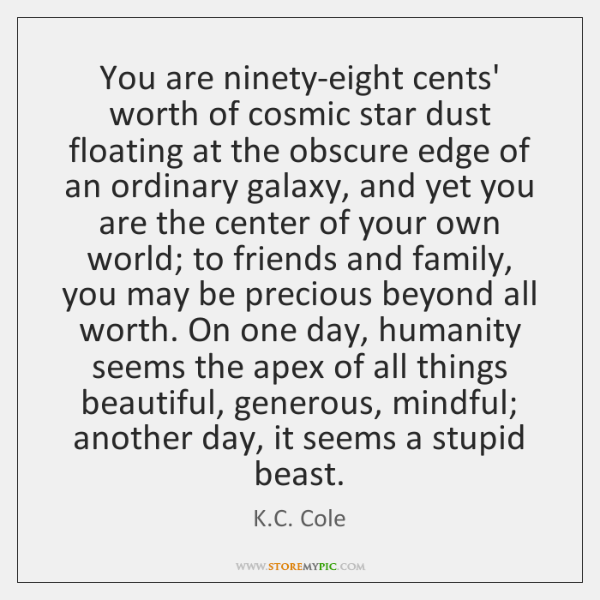 You are ninety-eight cents' worth of cosmic star dust floating at the ...