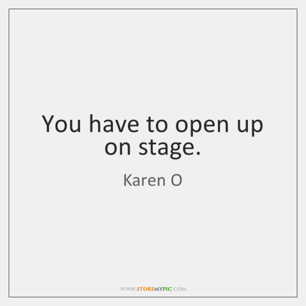 You have to open up on stage.