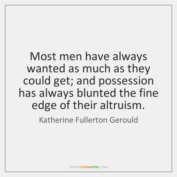 Most men have always wanted as much as they could get; and ...