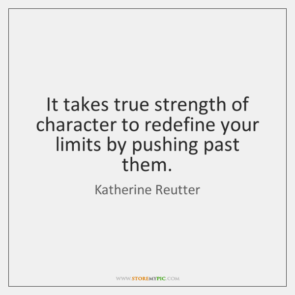 It takes true strength of character to redefine your limits by pushing ...