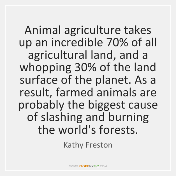 Animal agriculture takes up an incredible 70% of all agricultural land, and a ...