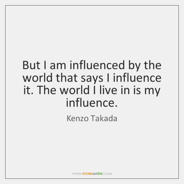 But I am influenced by the world that says I influence it. ...