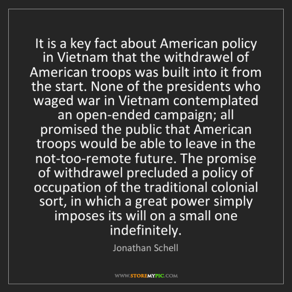 Jonathan Schell: It is a key fact about American policy in Vietnam that...