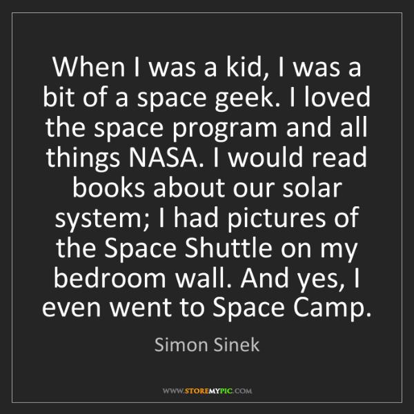 Simon Sinek: When I was a kid, I was a bit of a space geek. I loved...