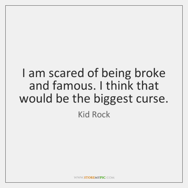I am scared of being broke and famous. I think that would ...