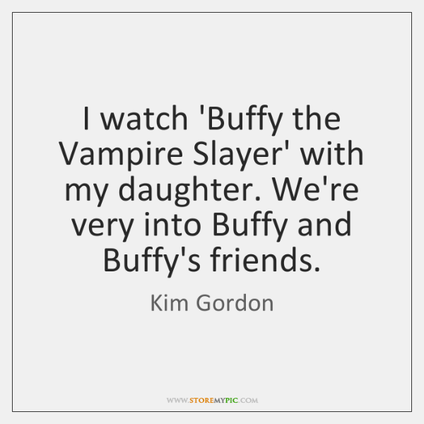 I watch 'Buffy the Vampire Slayer' with my daughter. We're very into ...