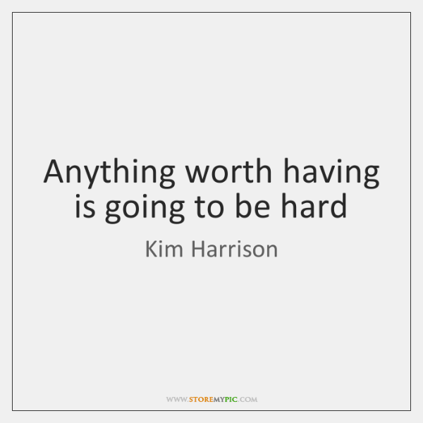 Anything worth having is going to be hard