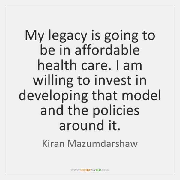 My legacy is going to be in affordable health care. I am ...