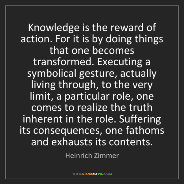 Heinrich Zimmer: Knowledge is the reward of action. For it is by doing...