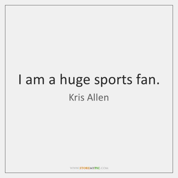 I am a huge sports fan.