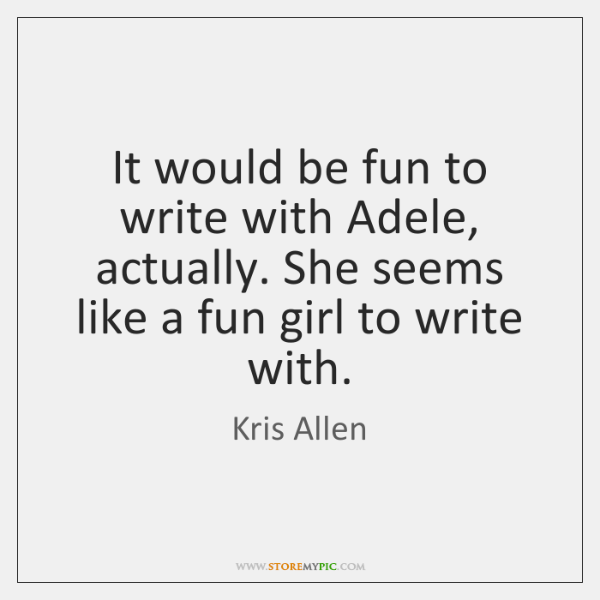 It would be fun to write with Adele, actually. She seems like ...