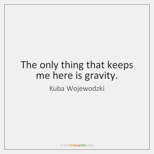 The only thing that keeps me here is gravity.